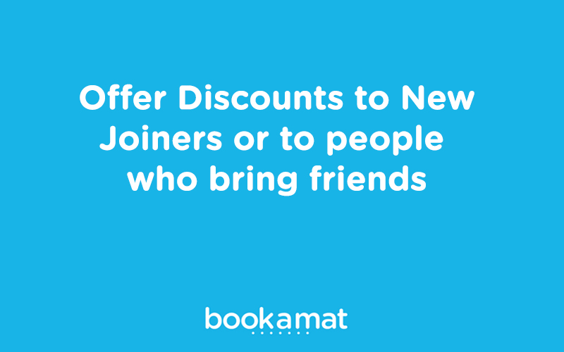 Offer discounts to new joiners or to people who bring friends.
